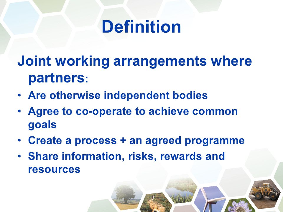 Definition Joint working arrangements where partners : Are otherwise independent bodies Agree to co-operate to achieve common goals Create a process + an agreed programme Share information, risks, rewards and resources