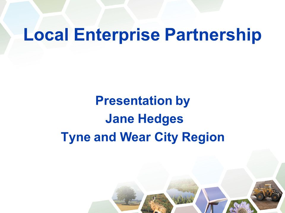 Local Enterprise Partnership Presentation by Jane Hedges Tyne and Wear City Region