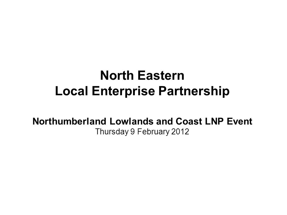 North Eastern Local Enterprise Partnership Northumberland Lowlands and Coast LNP Event Thursday 9 February 2012