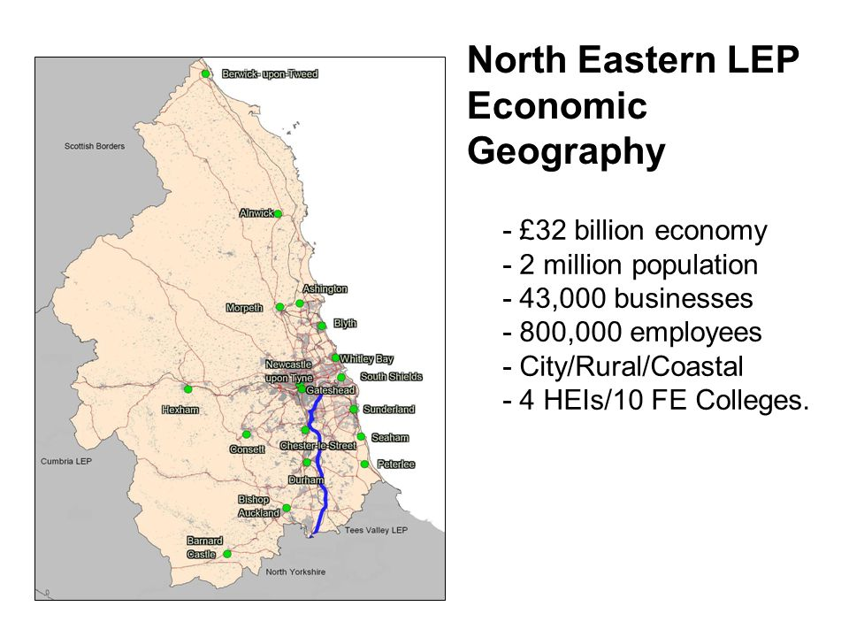 North Eastern LEP Economic Geography - £32 billion economy - 2 million population - 43,000 businesses - 800,000 employees - City/Rural/Coastal - 4 HEIs/10 FE Colleges.