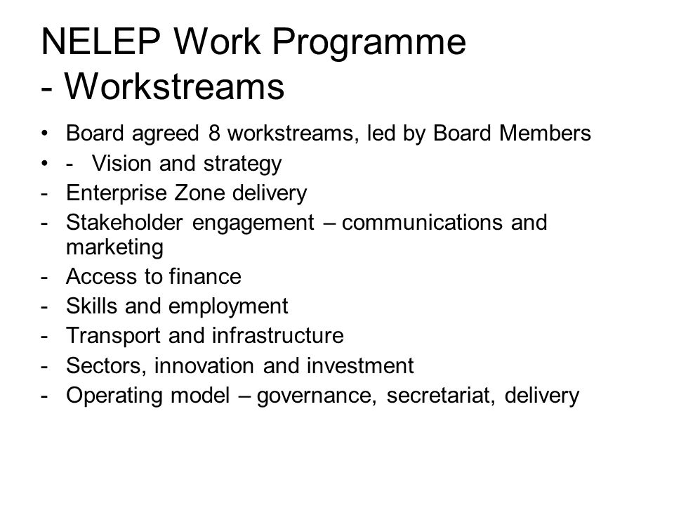 NELEP Work Programme - Workstreams Board agreed 8 workstreams, led by Board Members - Vision and strategy -Enterprise Zone delivery -Stakeholder engagement – communications and marketing -Access to finance -Skills and employment -Transport and infrastructure -Sectors, innovation and investment -Operating model – governance, secretariat, delivery