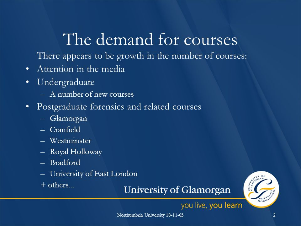 Northumbria University 18-11-052 The demand for courses There appears to be growth in the number of courses: Attention in the media Undergraduate –A number of new courses Postgraduate forensics and related courses –Glamorgan –Cranfield –Westminster –Royal Holloway –Bradford –University of East London + others...