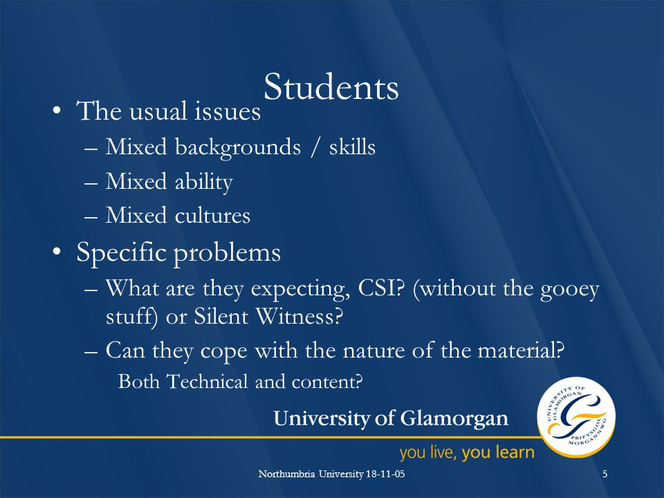 Northumbria University 18-11-055 Students The usual issues –Mixed backgrounds / skills –Mixed ability –Mixed cultures Specific problems –What are they expecting, CSI.