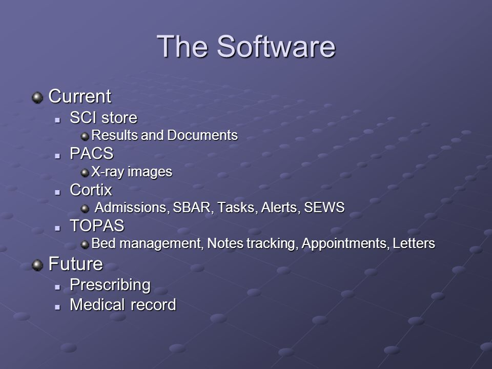 The Software Current SCI store SCI store Results and Documents PACS PACS X-ray images Cortix Cortix Admissions, SBAR, Tasks, Alerts, SEWS Admissions, SBAR, Tasks, Alerts, SEWS TOPAS TOPAS Bed management, Notes tracking, Appointments, Letters Future Prescribing Prescribing Medical record Medical record