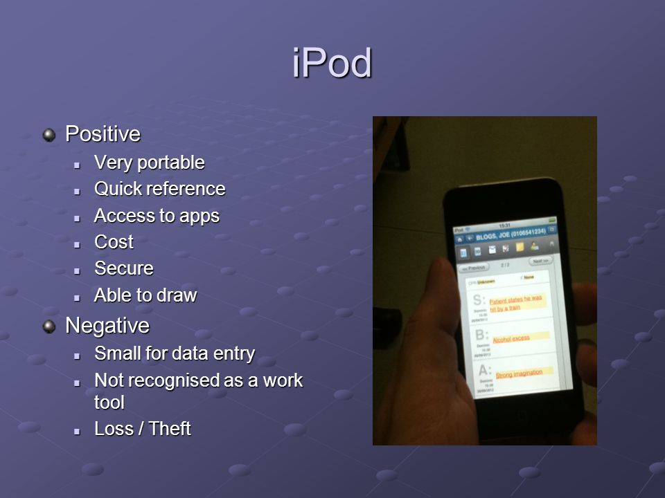 iPod Positive Very portable Very portable Quick reference Quick reference Access to apps Access to apps Cost Cost Secure Secure Able to draw Able to drawNegative Small for data entry Small for data entry Not recognised as a work tool Not recognised as a work tool Loss / Theft Loss / Theft