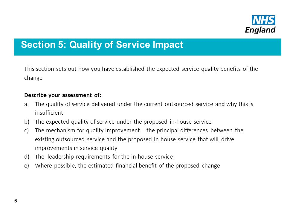 Section 5: Quality of Service Impact This section sets out how you have established the expected service quality benefits of the change Describe your assessment of: a.The quality of service delivered under the current outsourced service and why this is insufficient b)The expected quality of service under the proposed in-house service c)The mechanism for quality improvement - the principal differences between the existing outsourced service and the proposed in-house service that will drive improvements in service quality d)The leadership requirements for the in-house service e)Where possible, the estimated financial benefit of the proposed change 6