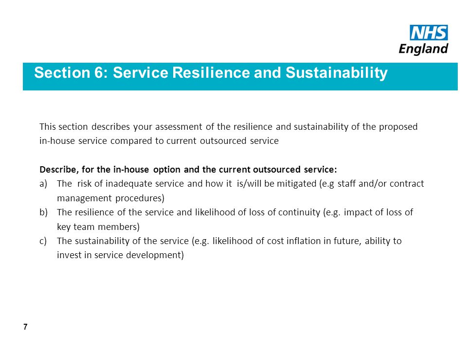 Section 6: Service Resilience and Sustainability This section describes your assessment of the resilience and sustainability of the proposed in-house service compared to current outsourced service Describe, for the in-house option and the current outsourced service: a)The risk of inadequate service and how it is/will be mitigated (e.g staff and/or contract management procedures) b)The resilience of the service and likelihood of loss of continuity (e.g.