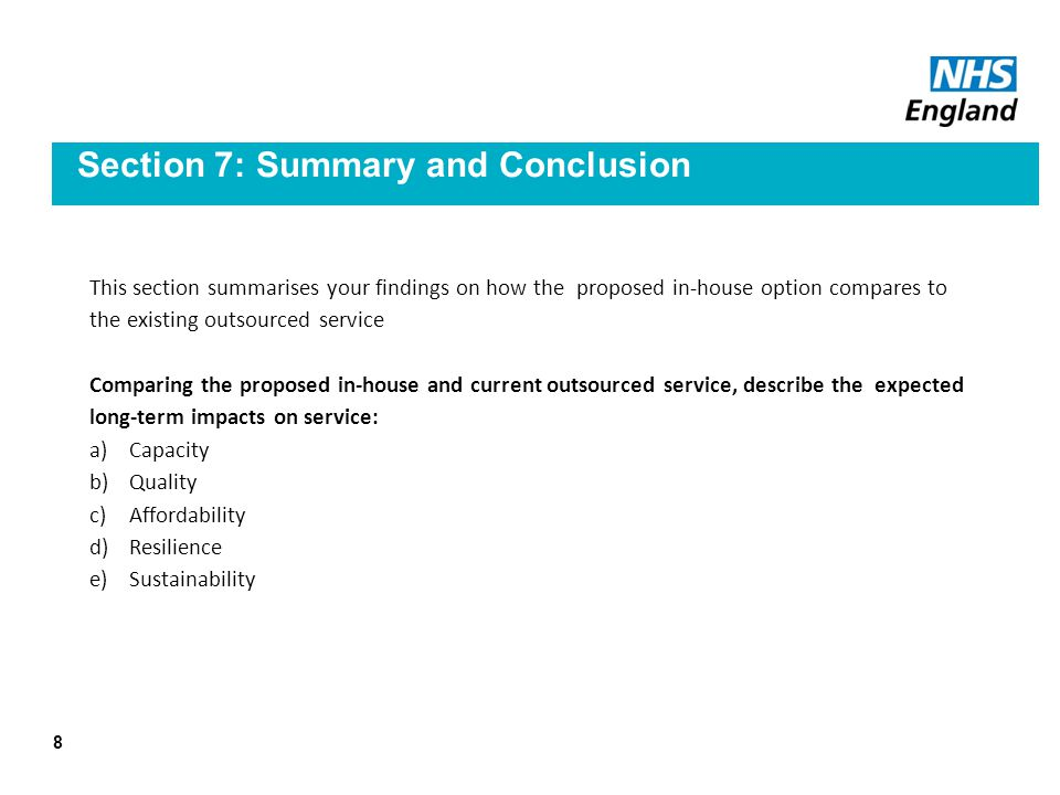 Section 7: Summary and Conclusion This section summarises your findings on how the proposed in-house option compares to the existing outsourced service Comparing the proposed in-house and current outsourced service, describe the expected long-term impacts on service: a)Capacity b)Quality c)Affordability d)Resilience e)Sustainability 8