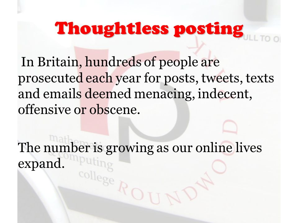 Thoughtless posting In Britain, hundreds of people are prosecuted each year for posts, tweets, texts and emails deemed menacing, indecent, offensive or obscene.