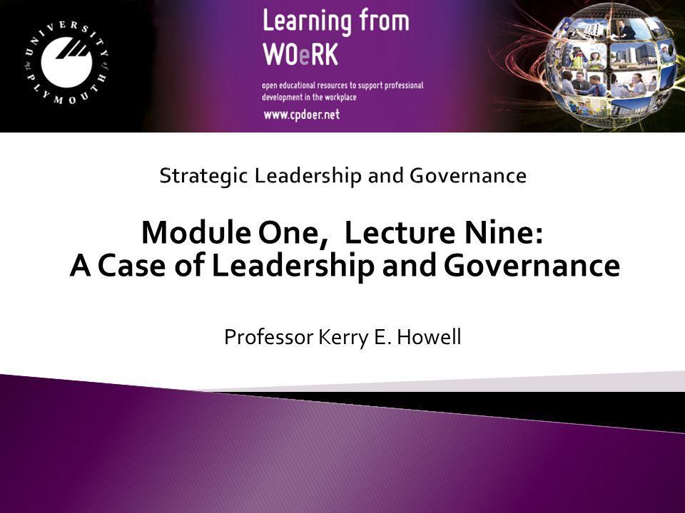 Module One, Lecture Nine: A Case of Leadership and Governance Professor Kerry E. Howell