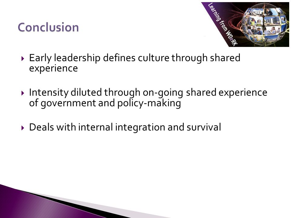  Early leadership defines culture through shared experience  Intensity diluted through on-going shared experience of government and policy-making  Deals with internal integration and survival