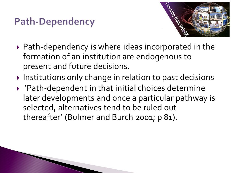  Path-dependency is where ideas incorporated in the formation of an institution are endogenous to present and future decisions.