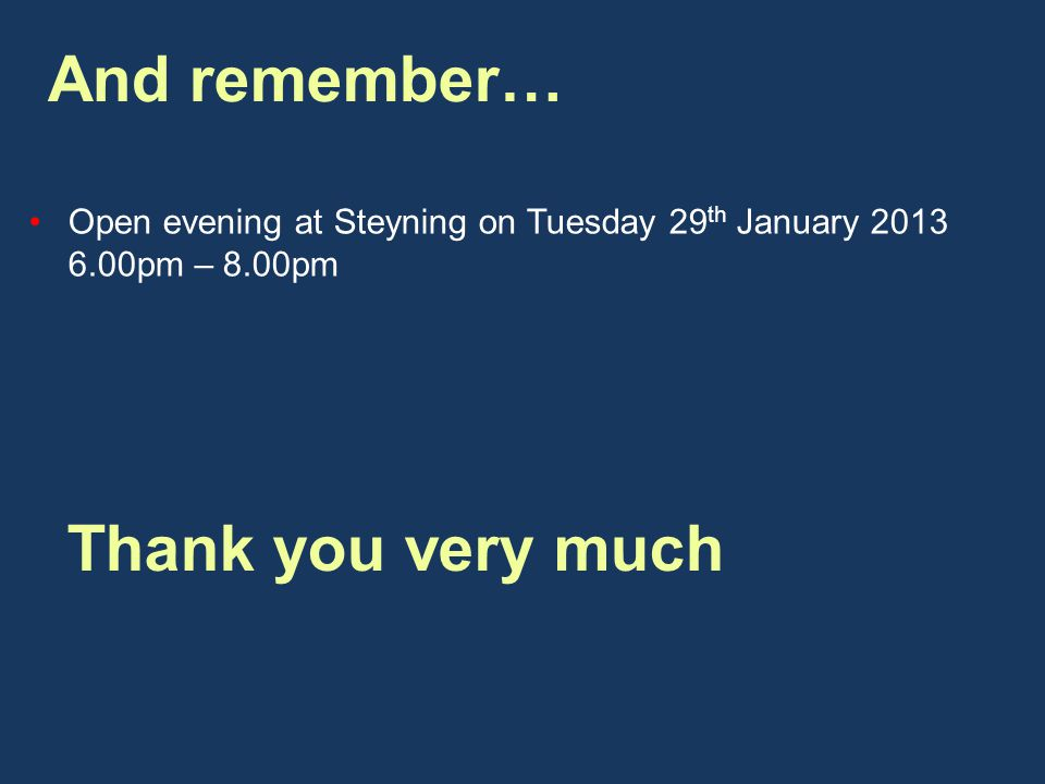And remember… Open evening at Steyning on Tuesday 29 th January pm – 8.00pm Thank you very much