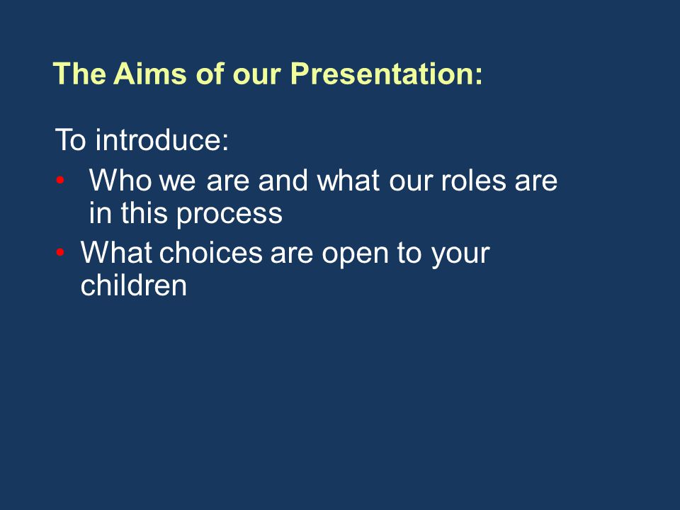To introduce: Who we are and what our roles are in this process What choices are open to your children The Aims of our Presentation: