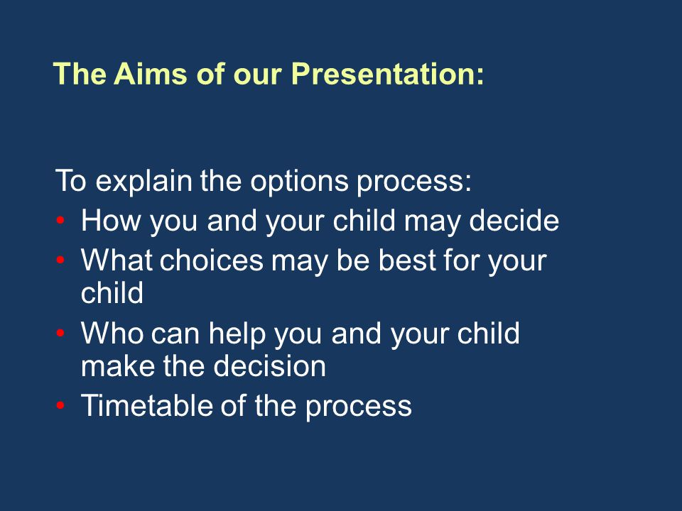 To explain the options process: How you and your child may decide What choices may be best for your child Who can help you and your child make the decision Timetable of the process The Aims of our Presentation: