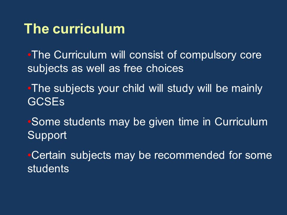 The curriculum The Curriculum will consist of compulsory core subjects as well as free choices The subjects your child will study will be mainly GCSEs Some students may be given time in Curriculum Support Certain subjects may be recommended for some students