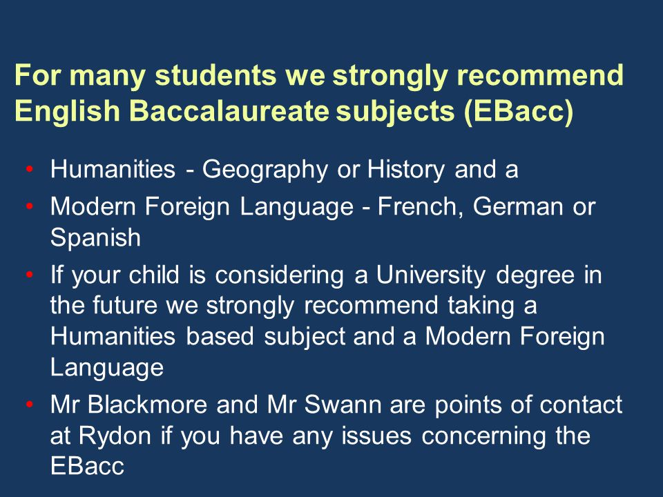 For many students we strongly recommend English Baccalaureate subjects (EBacc) Humanities - Geography or History and a Modern Foreign Language - French, German or Spanish If your child is considering a University degree in the future we strongly recommend taking a Humanities based subject and a Modern Foreign Language Mr Blackmore and Mr Swann are points of contact at Rydon if you have any issues concerning the EBacc