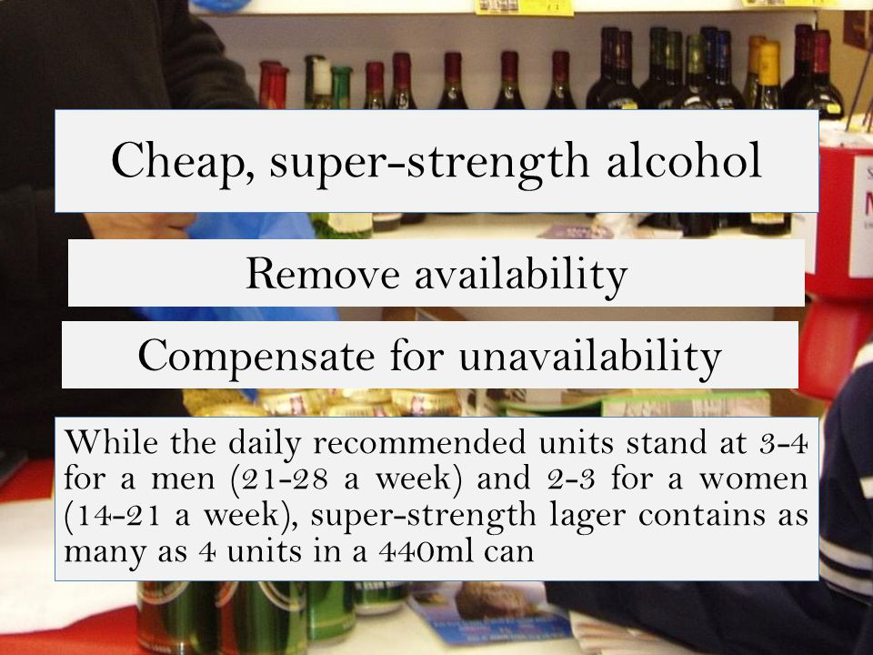 Cheap, super-strength alcohol Remove availability While the daily recommended units stand at 3-4 for a men (21-28 a week) and 2-3 for a women (14-21 a week), super-strength lager contains as many as 4 units in a 440ml can Compensate for unavailability
