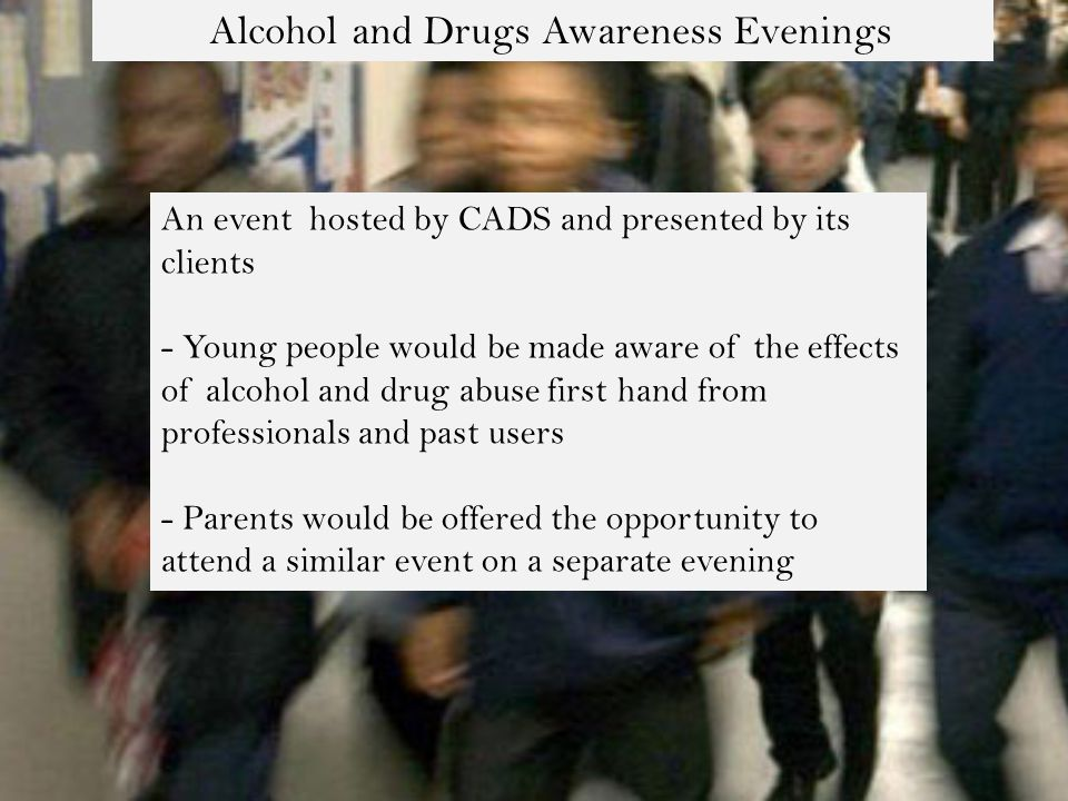 Alcohol and Drugs Awareness Evenings An event hosted by CADS and presented by its clients - Young people would be made aware of the effects of alcohol and drug abuse first hand from professionals and past users - Parents would be offered the opportunity to attend a similar event on a separate evening