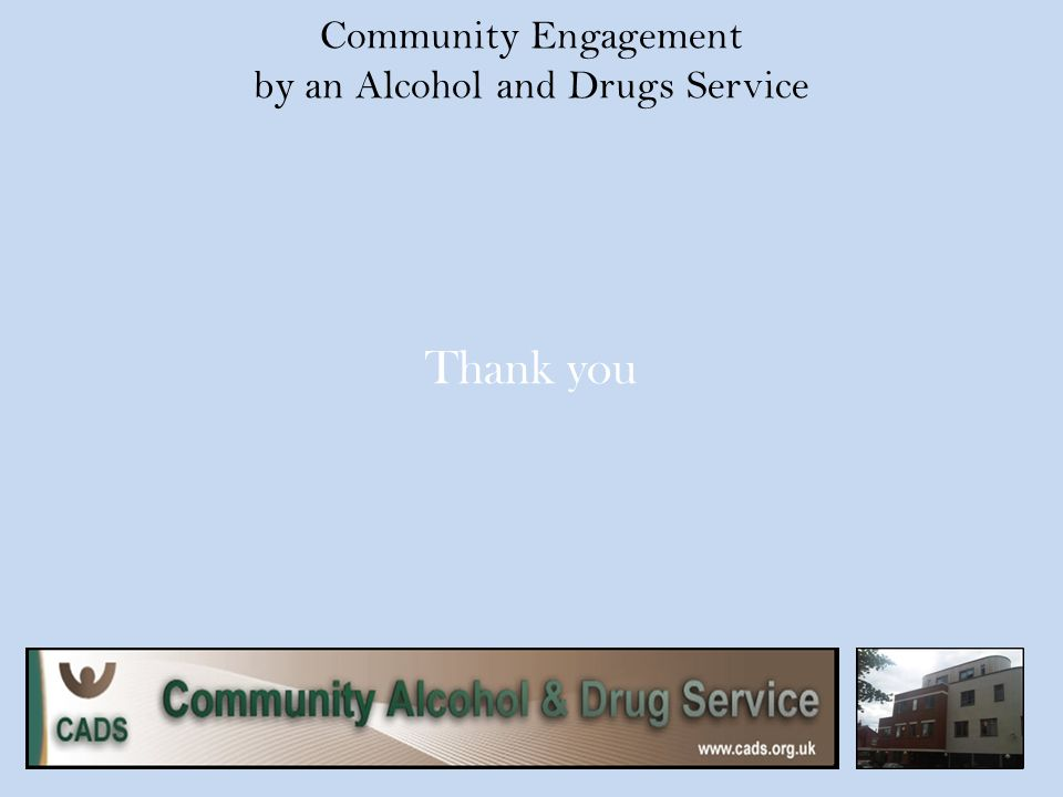 Community Engagement by an Alcohol and Drugs Service Thank you