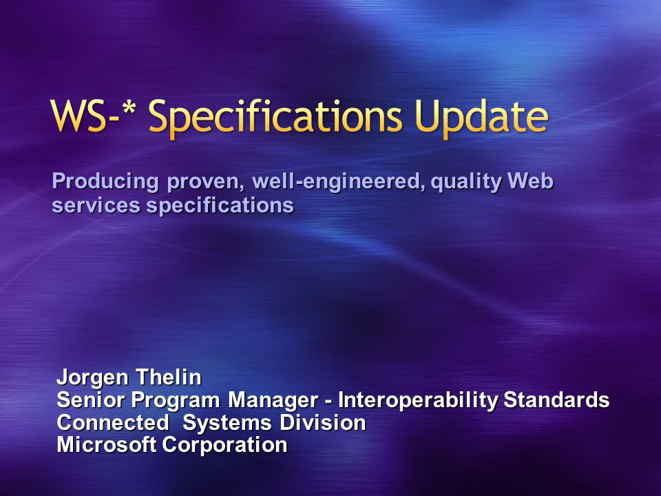Jorgen Thelin Senior Program Manager - Interoperability Standards Connected Systems Division Microsoft Corporation Producing proven, well-engineered, quality Web services specifications