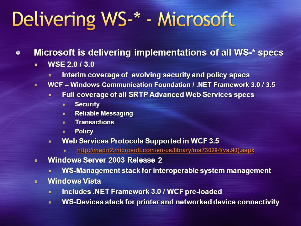 Microsoft is delivering implementations of all WS-* specs WSE 2.0 / 3.0 Interim coverage of evolving security and policy specs WCF – Windows Communication Foundation /.NET Framework 3.0 / 3.5 Full coverage of all SRTP Advanced Web Services specs Security Reliable Messaging TransactionsPolicy Web Services Protocols Supported in WCF 3.5 http://msdn2.microsoft.com/en-us/library/ms730294(vs.90).aspx Windows Server 2003 Release 2 WS-Management stack for interoperable system management Windows Vista Includes.NET Framework 3.0 / WCF pre-loaded WS-Devices stack for printer and networked device connectivity