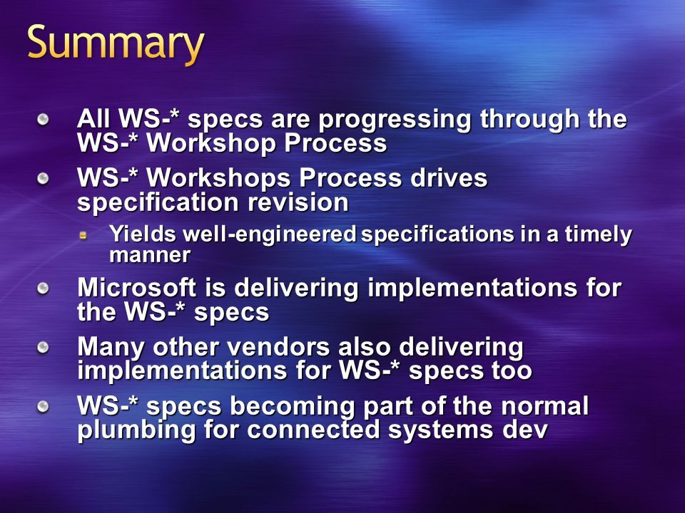 All WS-* specs are progressing through the WS-* Workshop Process WS-* Workshops Process drives specification revision Yields well-engineered specifications in a timely manner Microsoft is delivering implementations for the WS-* specs Many other vendors also delivering implementations for WS-* specs too WS-* specs becoming part of the normal plumbing for connected systems dev