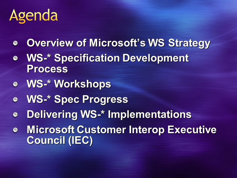Overview of Microsoft's WS Strategy WS-* Specification Development Process WS-* Workshops WS-* Spec Progress Delivering WS-* Implementations Microsoft Customer Interop Executive Council (IEC)