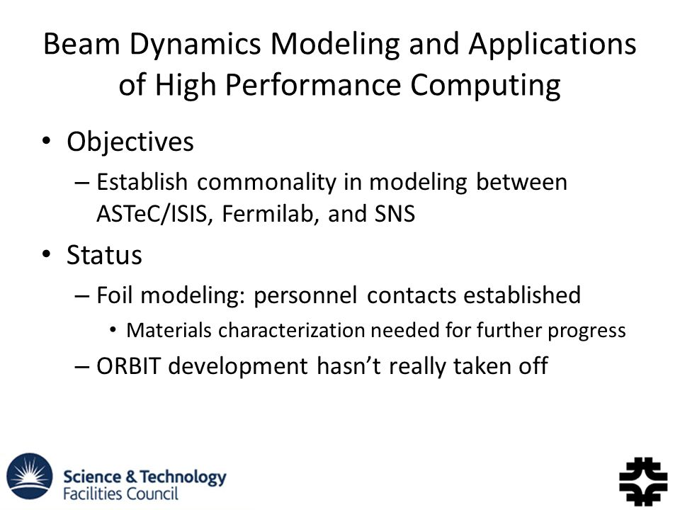 Beam Dynamics Modeling and Applications of High Performance Computing Objectives – Establish commonality in modeling between ASTeC/ISIS, Fermilab, and SNS Status – Foil modeling: personnel contacts established Materials characterization needed for further progress – ORBIT development hasn't really taken off