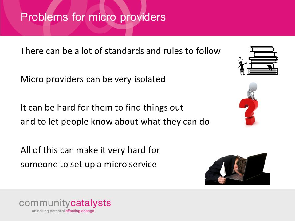Problems for micro providers There can be a lot of standards and rules to follow Micro providers can be very isolated It can be hard for them to find things out and to let people know about what they can do All of this can make it very hard for someone to set up a micro service
