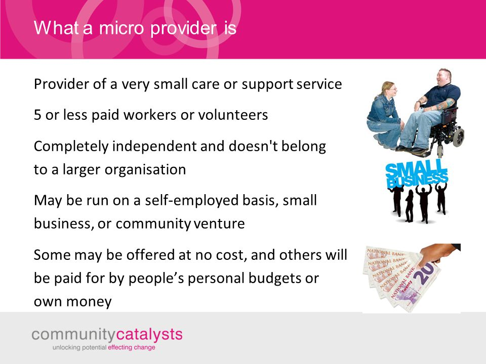 What a micro provider is Provider of a very small care or support service 5 or less paid workers or volunteers Completely independent and doesn t belong to a larger organisation May be run on a self-employed basis, small business, or community venture Some may be offered at no cost, and others will be paid for by people's personal budgets or own money