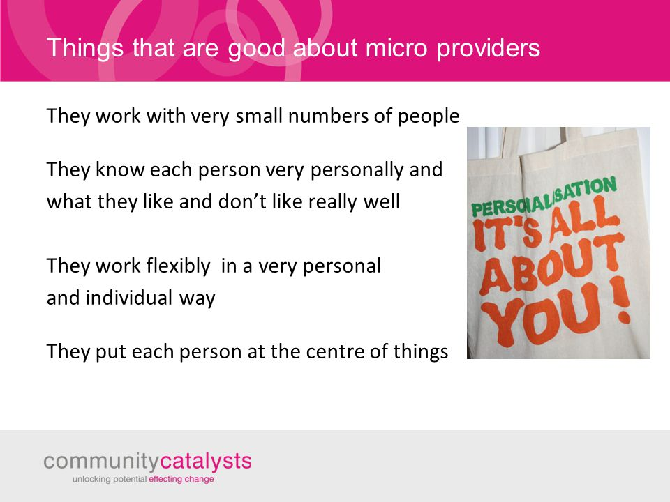 Things that are good about micro providers They work with very small numbers of people They know each person very personally and what they like and don't like really well They work flexibly in a very personal and individual way They put each person at the centre of things