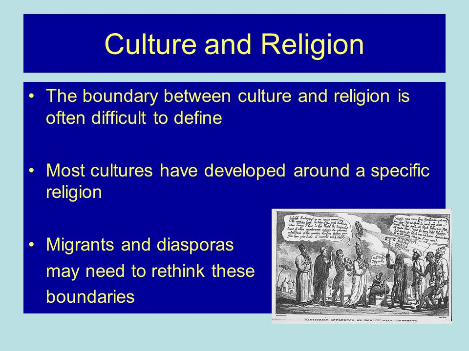 Culture and Religion The boundary between culture and religion is often difficult to define Most cultures have developed around a specific religion Migrants and diasporas may need to rethink these boundaries