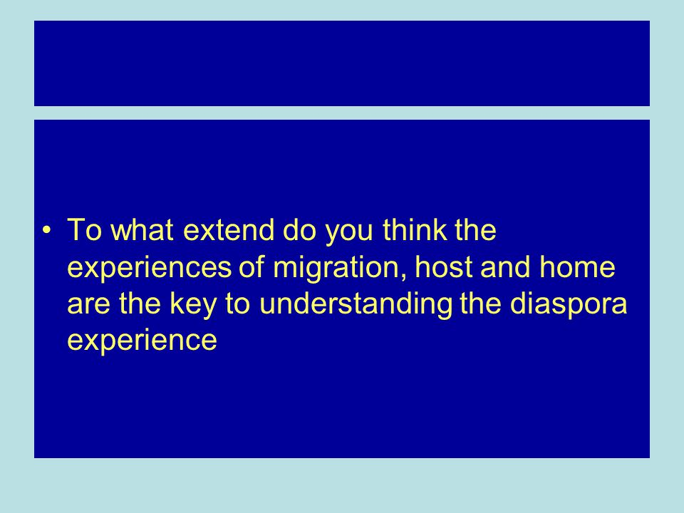 To what extend do you think the experiences of migration, host and home are the key to understanding the diaspora experience