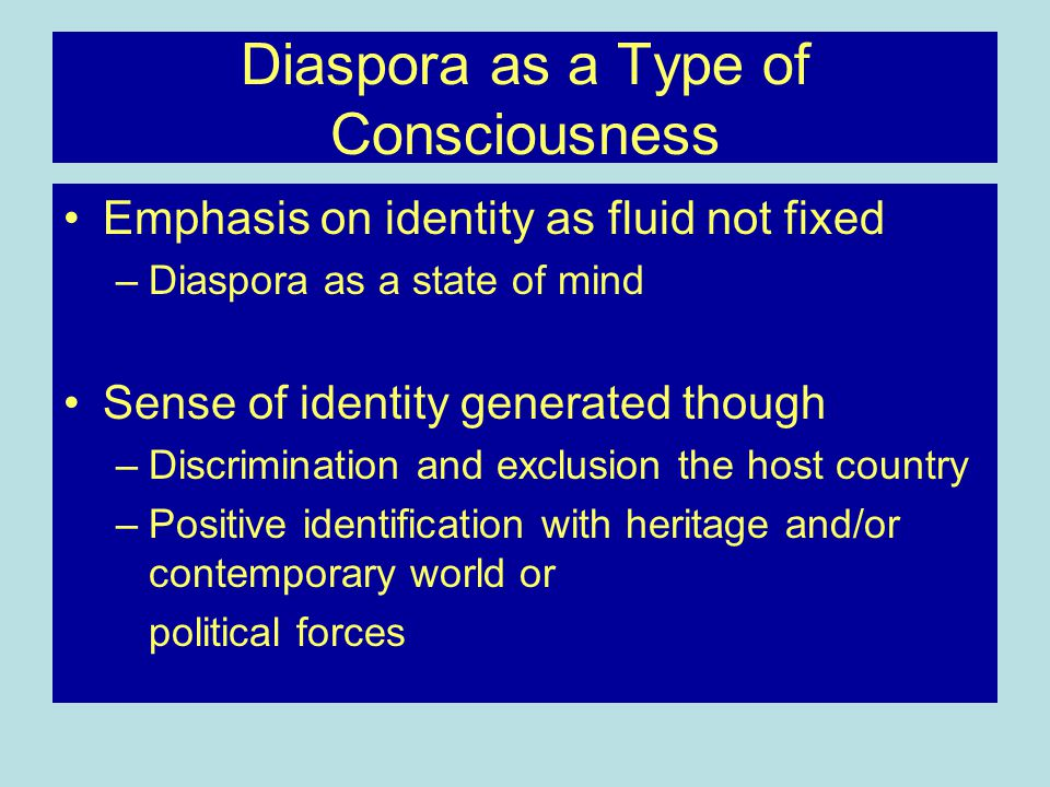 Diaspora as a Type of Consciousness Emphasis on identity as fluid not fixed –Diaspora as a state of mind Sense of identity generated though –Discrimination and exclusion the host country –Positive identification with heritage and/or contemporary world or political forces