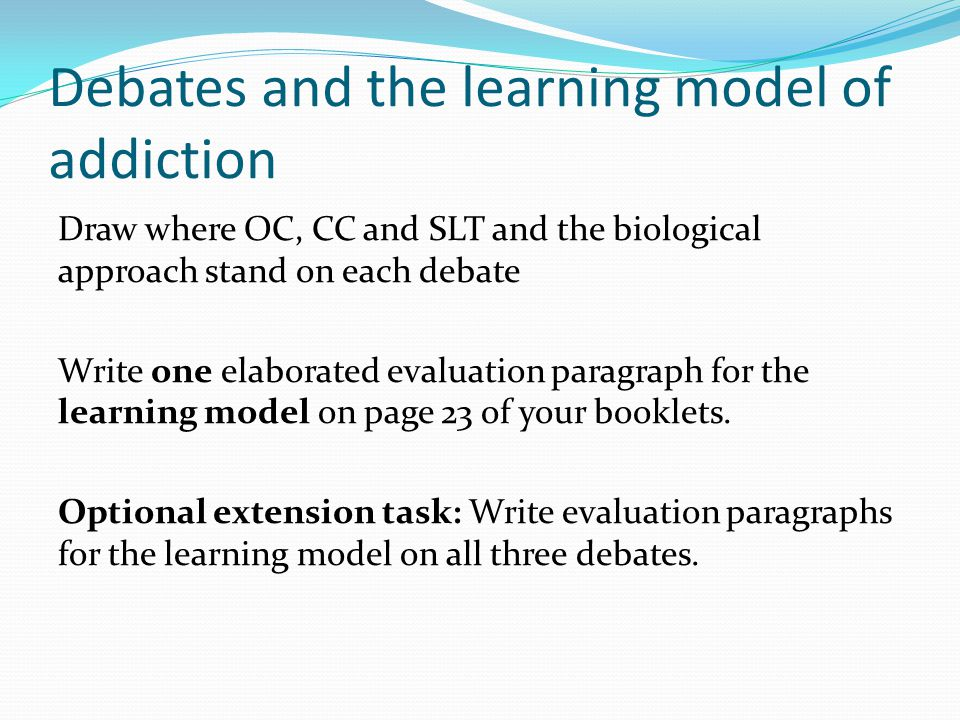 Debates and the learning model of addiction Draw where OC, CC and SLT and the biological approach stand on each debate Write one elaborated evaluation paragraph for the learning model on page 23 of your booklets.