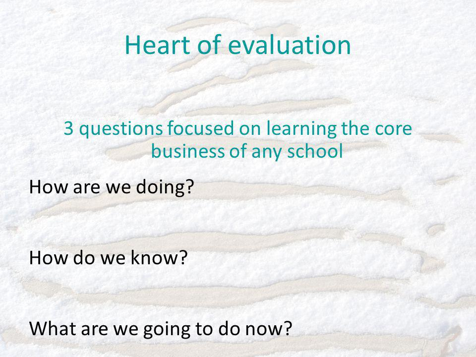 Heart of evaluation 3 questions focused on learning the core business of any school How are we doing.