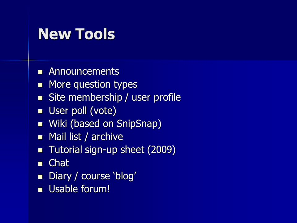 New Tools Announcements Announcements More question types More question types Site membership / user profile Site membership / user profile User poll (vote) User poll (vote) Wiki (based on SnipSnap) Wiki (based on SnipSnap) Mail list / archive Mail list / archive Tutorial sign-up sheet (2009) Tutorial sign-up sheet (2009) Chat Chat Diary / course 'blog' Diary / course 'blog' Usable forum.