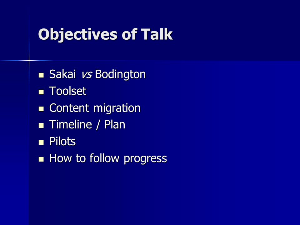 Objectives of Talk Sakai vs Bodington Sakai vs Bodington Toolset Toolset Content migration Content migration Timeline / Plan Timeline / Plan Pilots Pilots How to follow progress How to follow progress