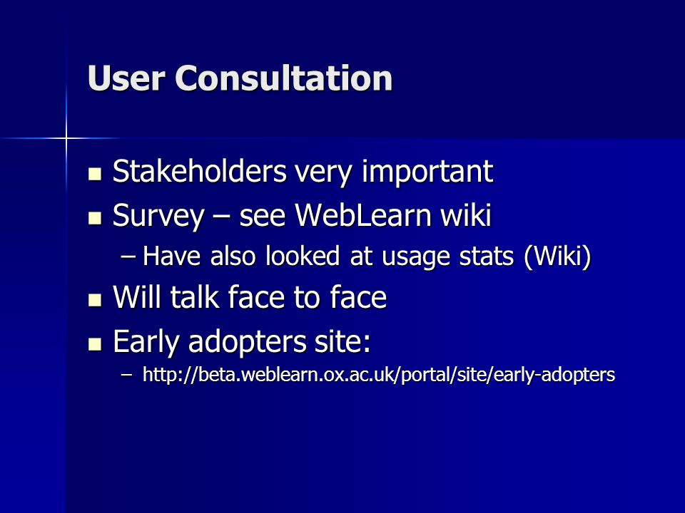 User Consultation Stakeholders very important Stakeholders very important Survey – see WebLearn wiki Survey – see WebLearn wiki –Have also looked at usage stats (Wiki) Will talk face to face Will talk face to face Early adopters site: Early adopters site: –http://beta.weblearn.ox.ac.uk/portal/site/early-adopters