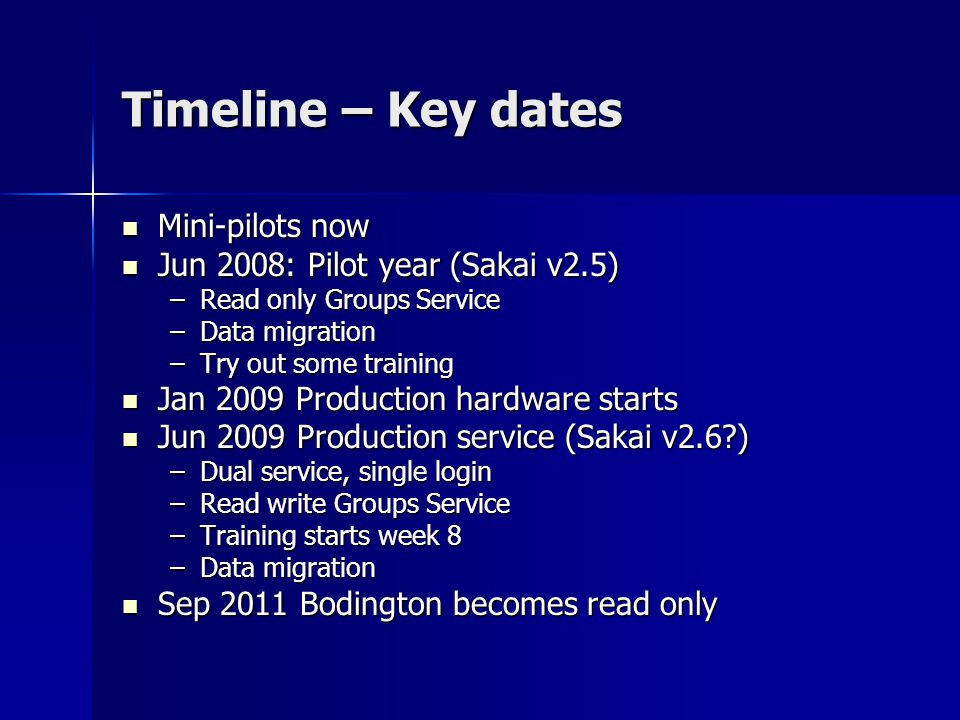 Timeline – Key dates Mini-pilots now Mini-pilots now Jun 2008: Pilot year (Sakai v2.5) Jun 2008: Pilot year (Sakai v2.5) –Read only Groups Service –Data migration –Try out some training Jan 2009 Production hardware starts Jan 2009 Production hardware starts Jun 2009 Production service (Sakai v2.6 ) Jun 2009 Production service (Sakai v2.6 ) –Dual service, single login –Read write Groups Service –Training starts week 8 –Data migration Sep 2011 Bodington becomes read only Sep 2011 Bodington becomes read only