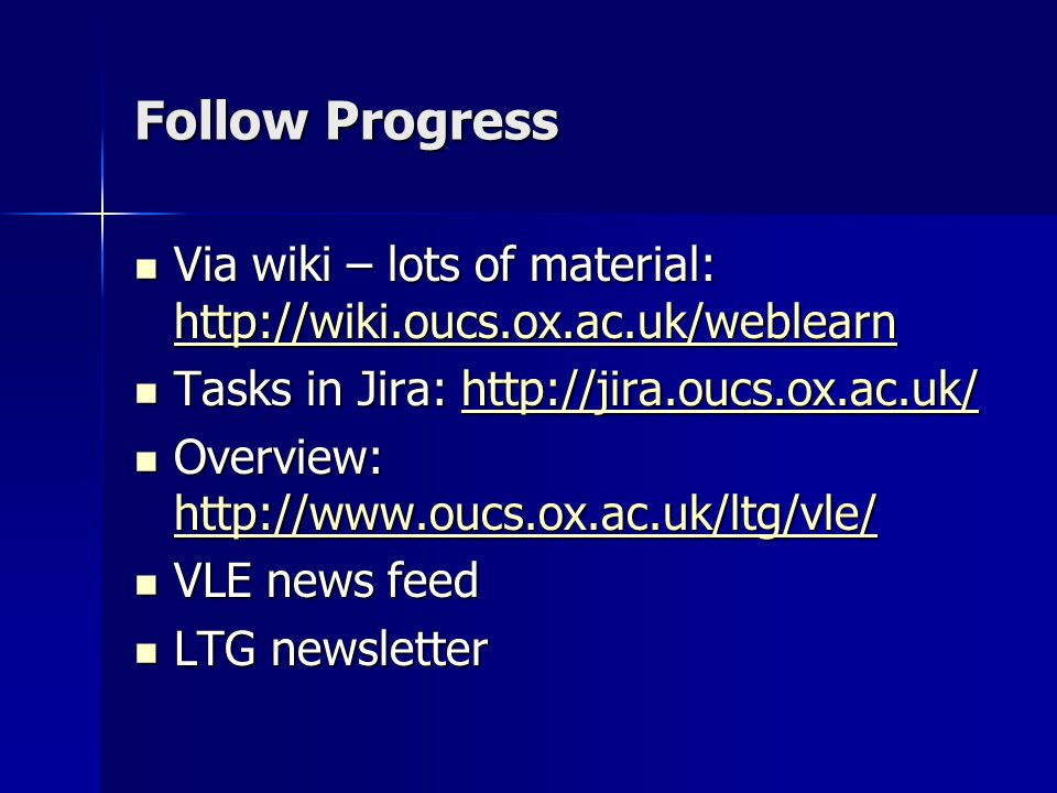 Follow Progress Via wiki – lots of material: http://wiki.oucs.ox.ac.uk/weblearn Via wiki – lots of material: http://wiki.oucs.ox.ac.uk/weblearn http://wiki.oucs.ox.ac.uk/weblearn Tasks in Jira: http://jira.oucs.ox.ac.uk/ Tasks in Jira: http://jira.oucs.ox.ac.uk/http://jira.oucs.ox.ac.uk/ Overview: http://www.oucs.ox.ac.uk/ltg/vle/ Overview: http://www.oucs.ox.ac.uk/ltg/vle/ http://www.oucs.ox.ac.uk/ltg/vle/ VLE news feed VLE news feed LTG newsletter LTG newsletter