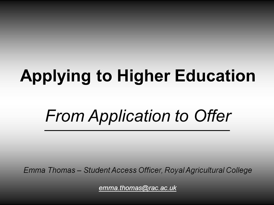 Applying to Higher Education From Application to Offer Emma Thomas – Student Access Officer, Royal Agricultural College emma.thomas@rac.ac.uk
