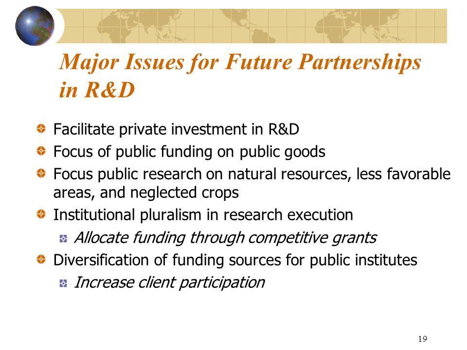 19 Major Issues for Future Partnerships in R&D Facilitate private investment in R&D Focus of public funding on public goods Focus public research on natural resources, less favorable areas, and neglected crops Institutional pluralism in research execution Allocate funding through competitive grants Diversification of funding sources for public institutes Increase client participation