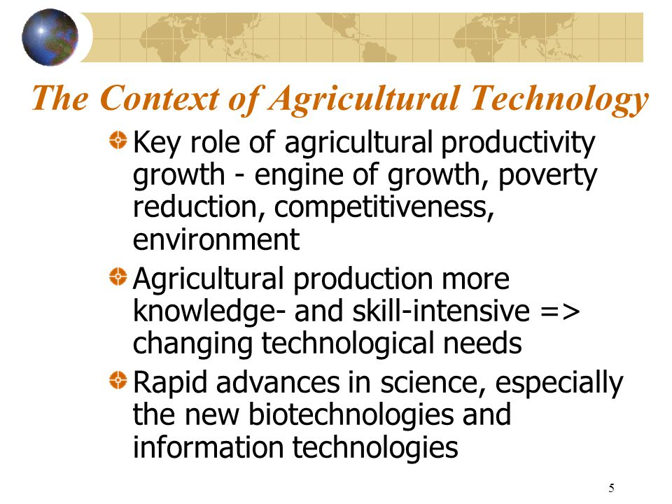 5 The Context of Agricultural Technology Key role of agricultural productivity growth - engine of growth, poverty reduction, competitiveness, environment Agricultural production more knowledge- and skill-intensive => changing technological needs Rapid advances in science, especially the new biotechnologies and information technologies