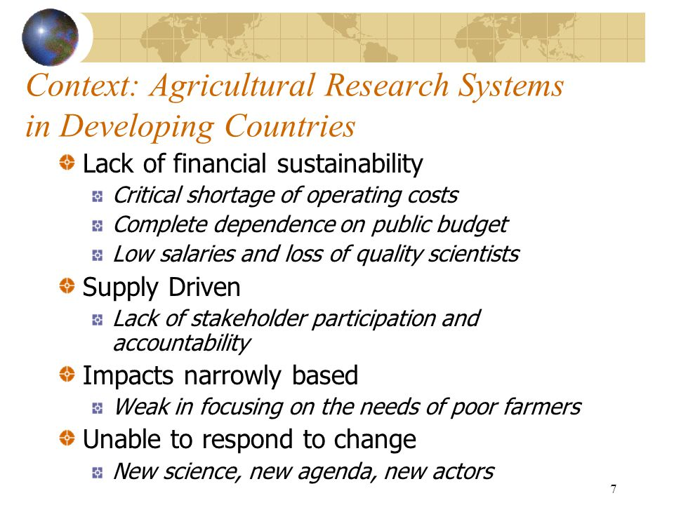 7 Context: Agricultural Research Systems in Developing Countries Lack of financial sustainability Critical shortage of operating costs Complete dependence on public budget Low salaries and loss of quality scientists Supply Driven Lack of stakeholder participation and accountability Impacts narrowly based Weak in focusing on the needs of poor farmers Unable to respond to change New science, new agenda, new actors
