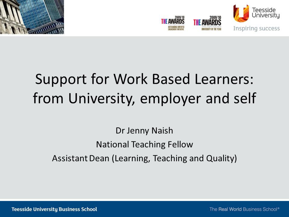 Support for Work Based Learners: from University, employer and self Dr Jenny Naish National Teaching Fellow Assistant Dean (Learning, Teaching and Quality)