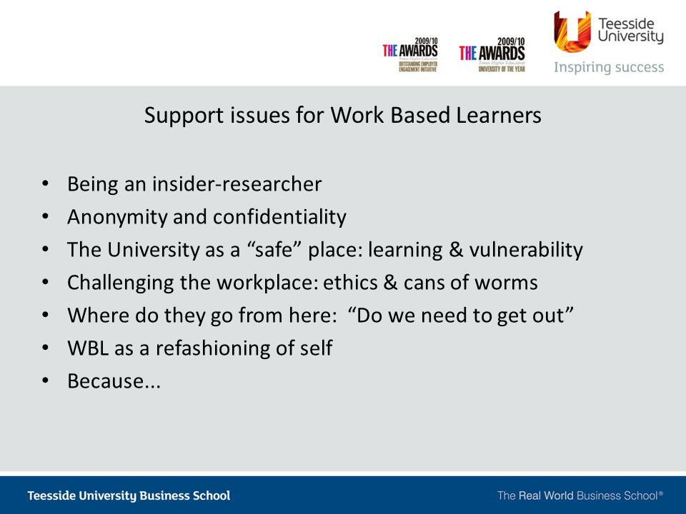 Support issues for Work Based Learners Being an insider-researcher Anonymity and confidentiality The University as a safe place: learning & vulnerability Challenging the workplace: ethics & cans of worms Where do they go from here: Do we need to get out WBL as a refashioning of self Because...