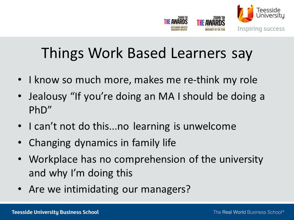 Things Work Based Learners say I know so much more, makes me re-think my role Jealousy If you're doing an MA I should be doing a PhD I can't not do this...no learning is unwelcome Changing dynamics in family life Workplace has no comprehension of the university and why I'm doing this Are we intimidating our managers