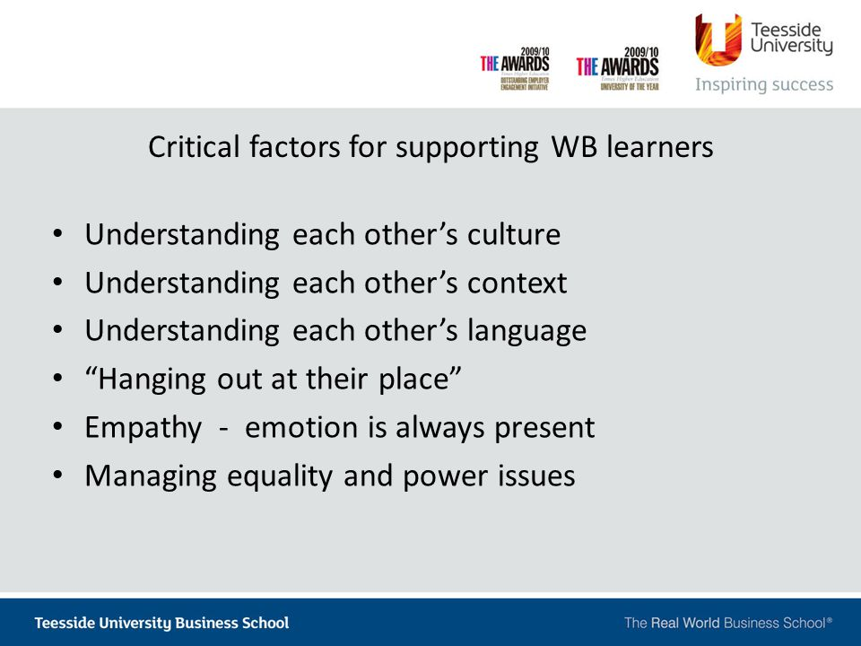 Critical factors for supporting WB learners Understanding each other's culture Understanding each other's context Understanding each other's language Hanging out at their place Empathy - emotion is always present Managing equality and power issues